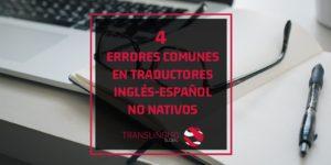 4 errores comunes en traductores inglés-español no nativos