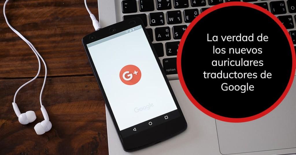 La verdad de los nuevos auriculares traductores de Google