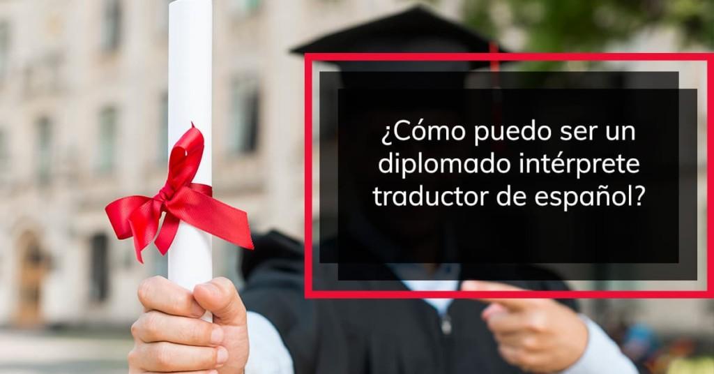 ¿Cómo puedo ser un diplomado intérprete traductor de español?