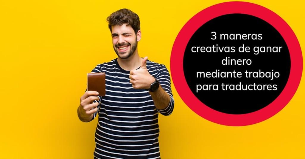 3 maneras creativas de ganar dinero mediante trabajo para traductores