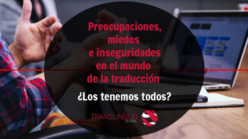 Preocupaciones, miedos e inseguridades en el mundo de la traducción. ¿Los tenemos todos?