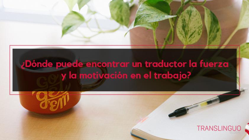 ¿Dónde puede un traductor encontrar la fuerza y la motivación en el trabajo?