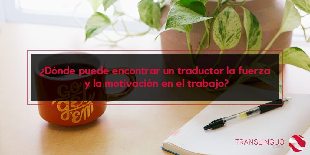 ¿Dónde puede encontrar un traductor la fuerza y la motivación en el trabajo?