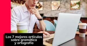 Los 7 mejores artículos sobre gramática y ortografía