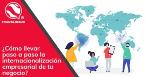 Cómo llevar paso a paso la internacionalización empresarial de tu negocio
